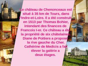 Le château de Chenonceaux est situé à 35 km de Tours, dans l'Indre-et-Loirе.