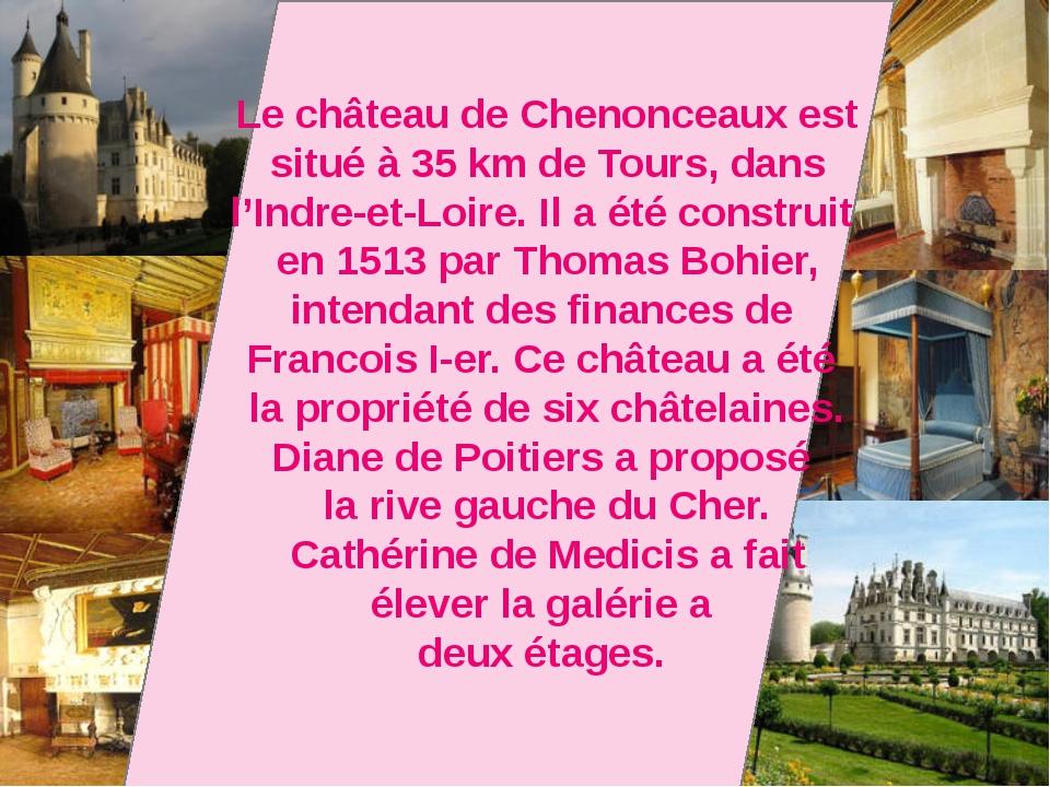 Le château de Chenonceaux est situé à 35 km de Tours, dans l'Indre-et-Loirе....