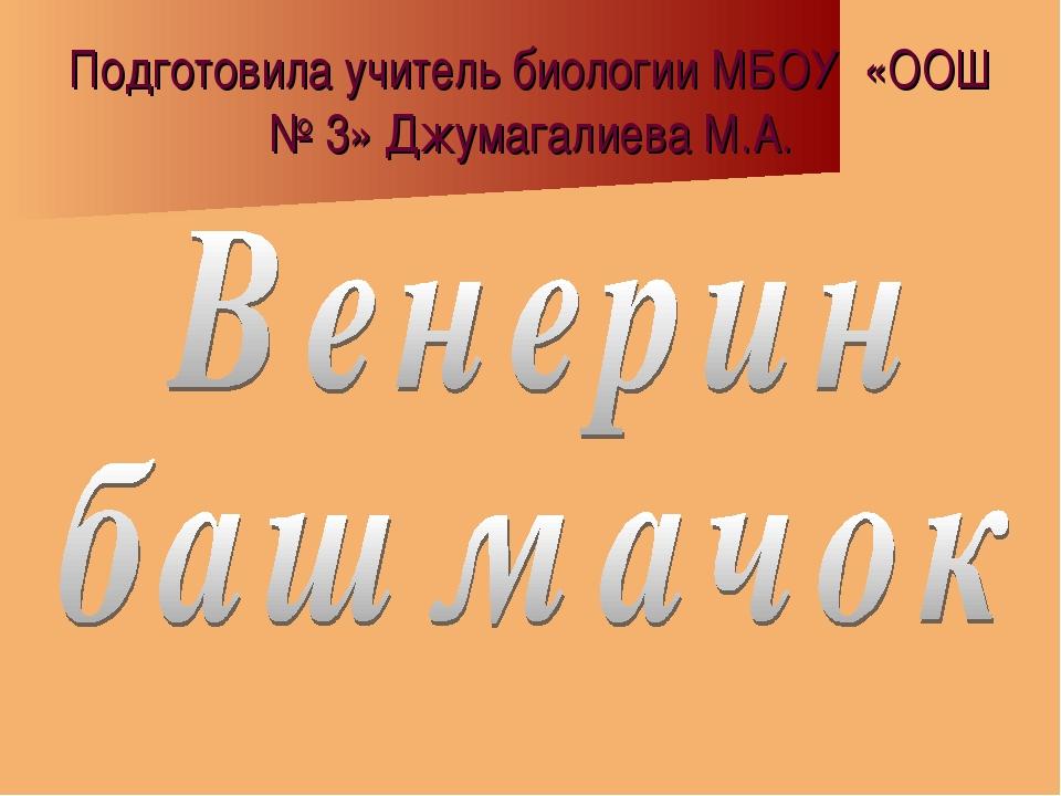 Подготовила учитель биологии МБОУ «ООШ № 3» Джумагалиева М.А.