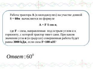 Работа трактора А (в килоджоулях) на участке длиной S = 60м вычисляется по фо