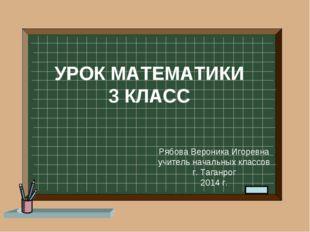 УРОК МАТЕМАТИКИ 3 КЛАСС Рябова Вероника Игоревна учитель начальных классов г.