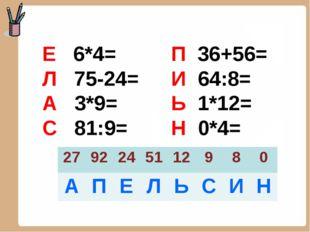 Е 6*4= Л 75-24= А 3*9= С 81:9= П 36+56= И 64:8= Ь 1*12= Н 0*4= 2792245112