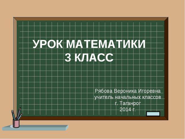УРОК МАТЕМАТИКИ 3 КЛАСС Рябова Вероника Игоревна учитель начальных классов г....