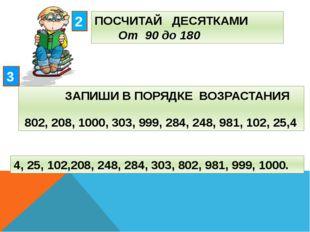 ПОСЧИТАЙ ДЕСЯТКАМИ От 90 до 180 2 3 ЗАПИШИ В ПОРЯДКЕ ВОЗРАСТАНИЯ 802, 208, 10