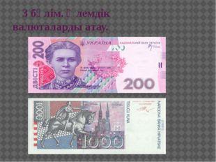 3 бөлім. Әлемдік валюталарды атау.