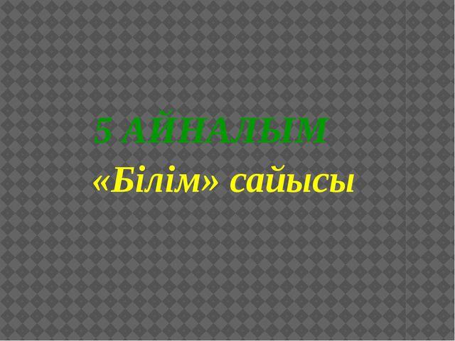 5 АЙНАЛЫМ «Білім» сайысы