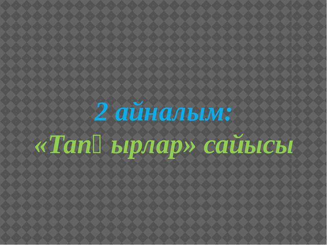2 айналым: «Тапқырлар» сайысы