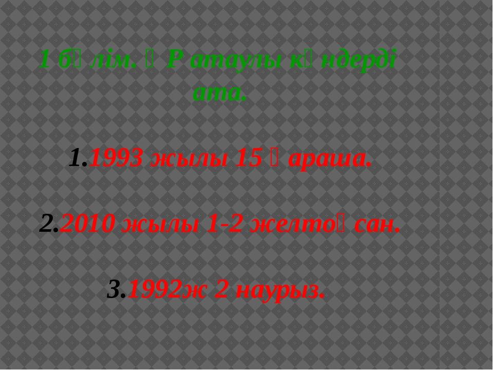 1 бөлім. ҚР атаулы күндерді ата. 1993 жылы 15 қараша. 2010 жылы 1-2 желтоқса...