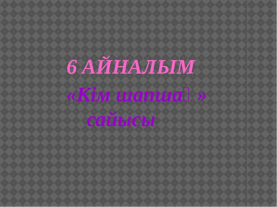6 АЙНАЛЫМ «Кім шапшаң» сайысы