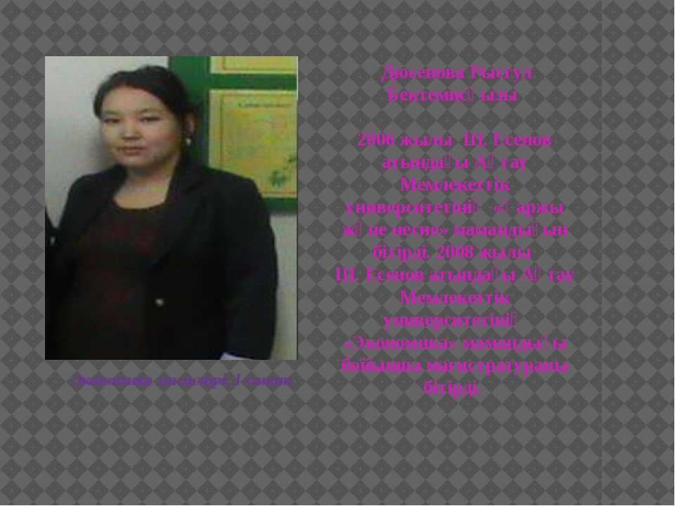 Дюсенова Рысгул Бектемисқызы 2006 жылы Ш. Есенов атындағы Ақтау Мемлекеттік...