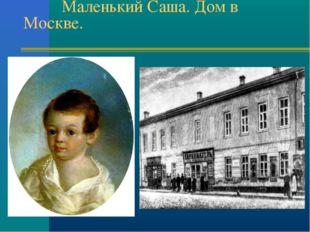 Маленький Саша. Дом в Москве.