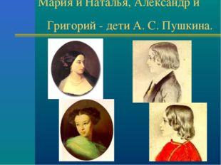 Мария и Наталья, Александр и Григорий - дети А. С. Пушкина.