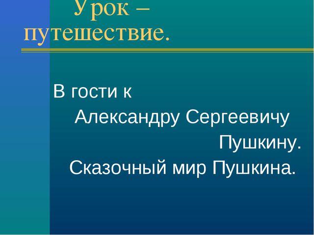 Урок – путешествие. В гости к Александру Сергеевичу Пушкину. Сказочный мир П...