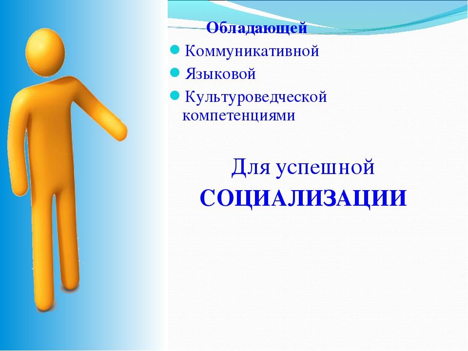 Обладающей Коммуникативной Языковой Культуроведческой компетенциями Для успе...