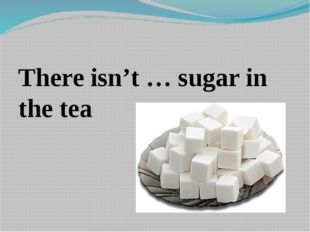 There isn't … sugar in the tea