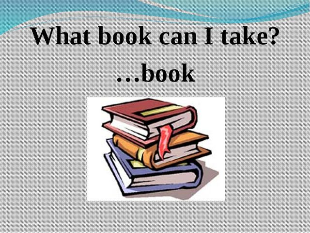 What book can I take? …book
