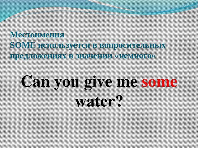 Местоимения SOME используется в вопросительных предложениях в значении «немно...