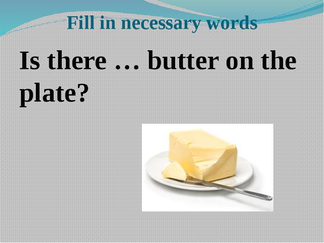 Fill in necessary words Is there … butter on the plate?