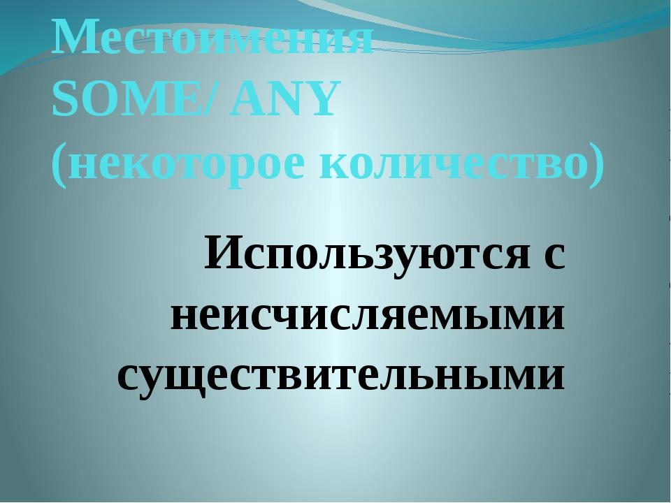 Местоимения SOME/ ANY (некоторое количество) Используются с неисчисляемыми су...