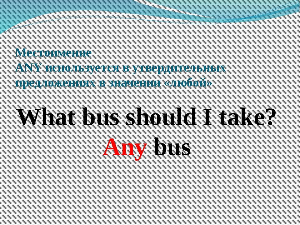 Местоимение ANY используется в утвердительных предложениях в значении «любой»...