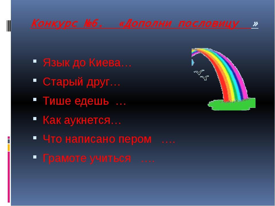 Конкурс №6. «Дополни пословицу » Язык до Киева… Старый друг… Тише едешь…...