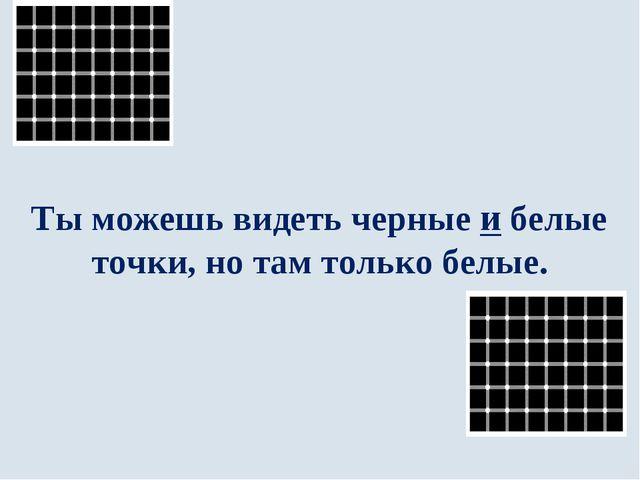 Ты можешь видеть черные и белые точки, но там только белые.