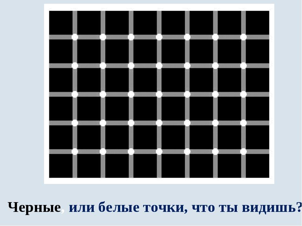 Черные, или белые точки, что ты видишь?