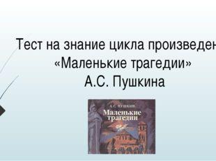 Тест на знание цикла произведений «Маленькие трагедии» А.С. Пушкина