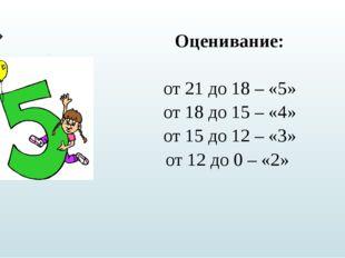 Оценивание: от 21 до 18 – «5» от 18 до 15 – «4» от 15 до 12 – «3» от 12 до 0