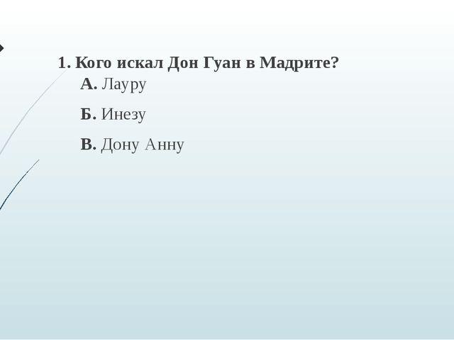 1. Кого искал Дон Гуан в Мадрите? А. Лауру Б. Инезу В. Дону Анну
