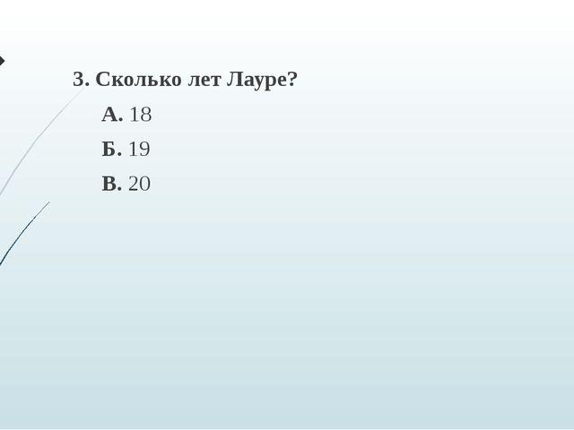 3. Сколько лет Лауре? А. 18 Б. 19 В. 20