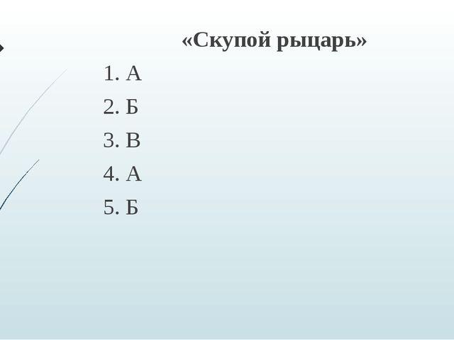 «Скупой рыцарь» 1. А 2. Б 3. В 4. А 5. Б