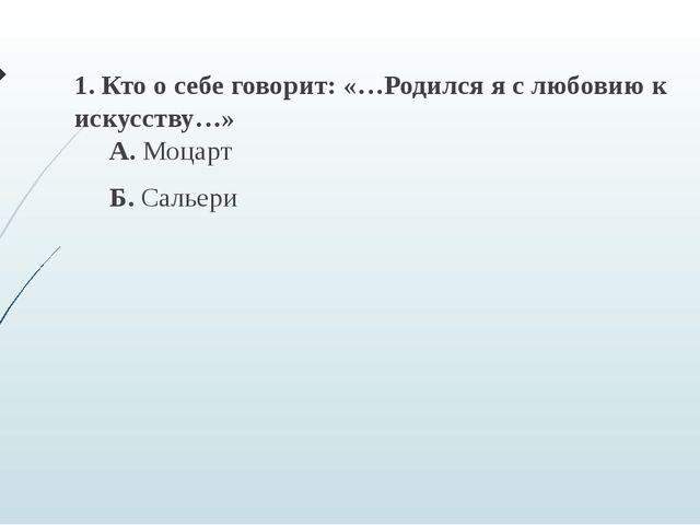 1. Кто о себе говорит: «…Родился я с любовию к искусству…» А. Моцарт Б. Сальери