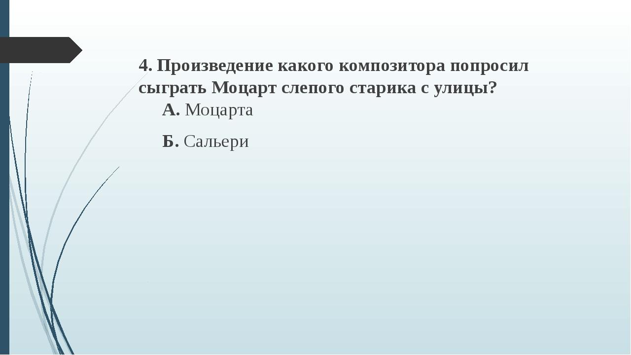 4. Произведение какого композитора попросил сыграть Моцарт слепого старика с...