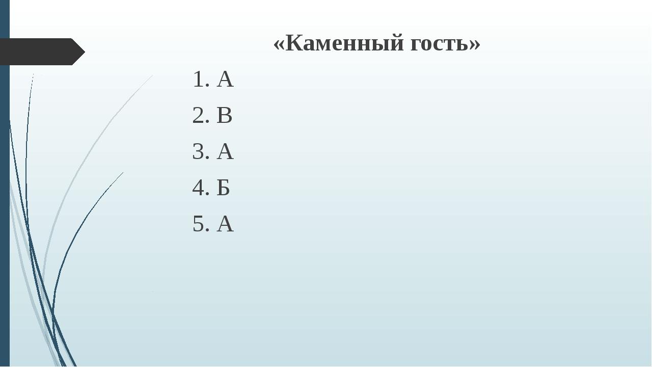 «Каменный гость» 1. А 2. В 3. А 4. Б 5. А