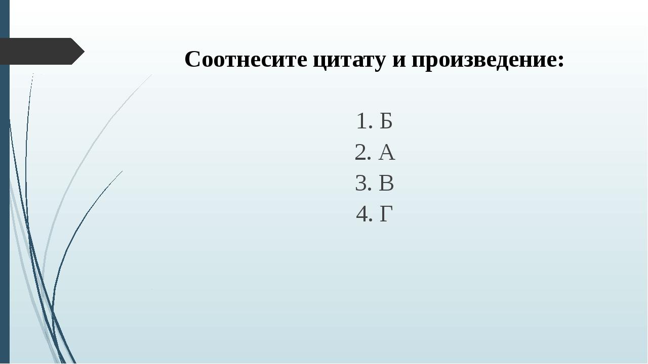 Соотнесите цитату и произведение: 1. Б 2. А 3. В 4. Г