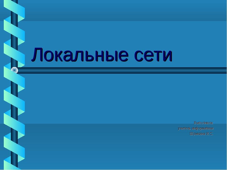 Локальные сети Выполнила: учитель информатики Шумкина И.С.