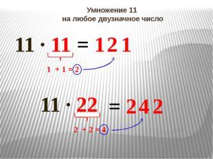 Умножение 11 на любое двузначное число 11 ∙ 11 = 1 1 1 + 1 = 2 2 11 ∙ 22 = 2