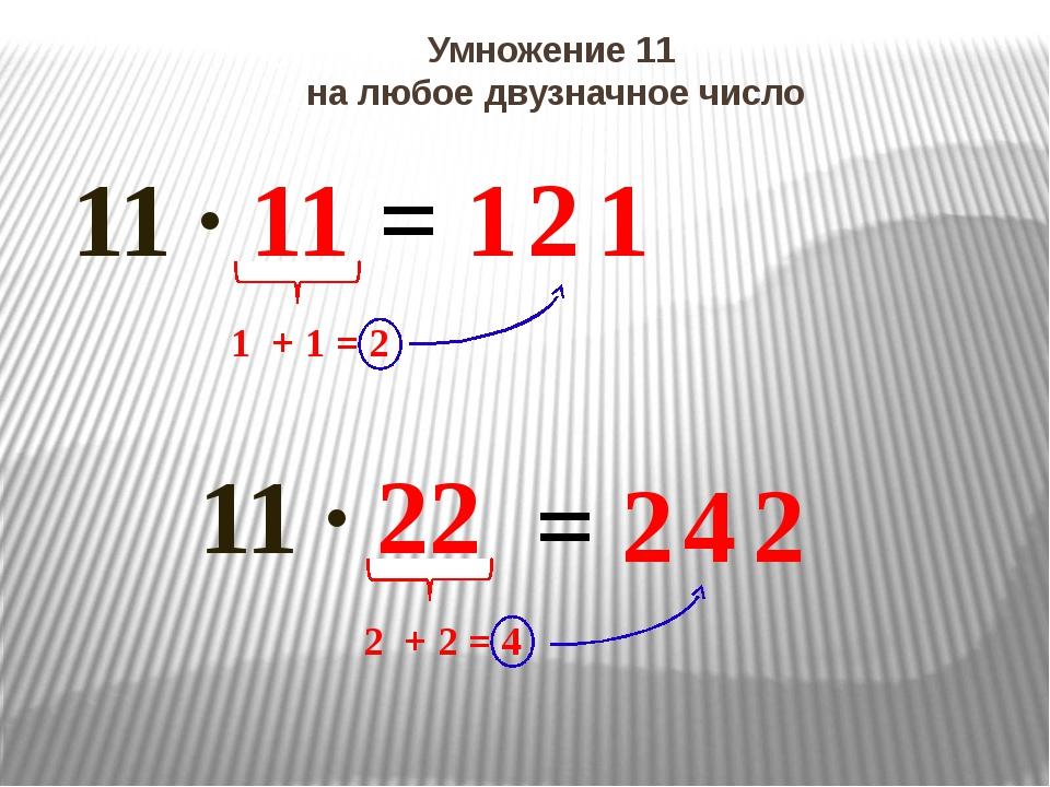 Умножение 11 на любое двузначное число 11 ∙ 11 = 1 1 1 + 1 = 2 2 11 ∙ 22 = 2...