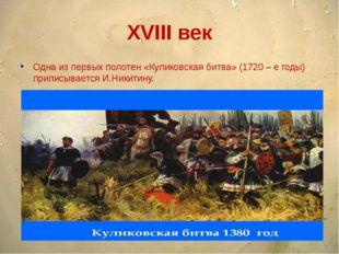 XVIII век Одна из первых полотен «Куликовская битва» (1720 – е годы) приписыв