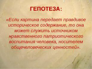 ГЕПОТЕЗА: «Если картина передает правдивое историческое содержание, то она мо