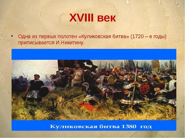 XVIII век Одна из первых полотен «Куликовская битва» (1720 – е годы) приписыв...