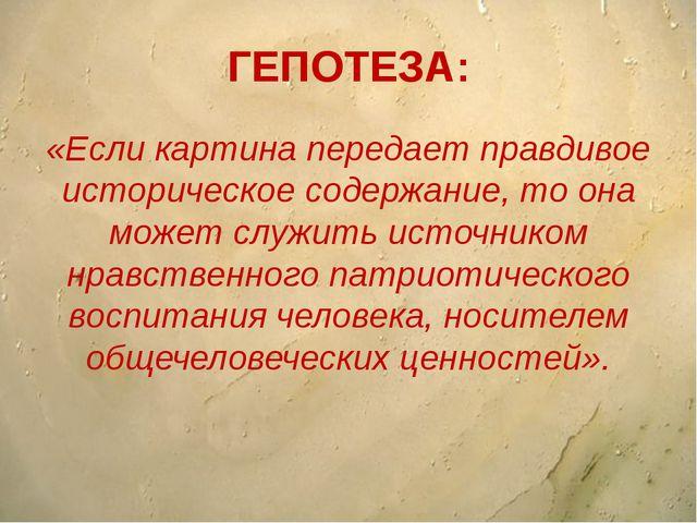 ГЕПОТЕЗА: «Если картина передает правдивое историческое содержание, то она мо...