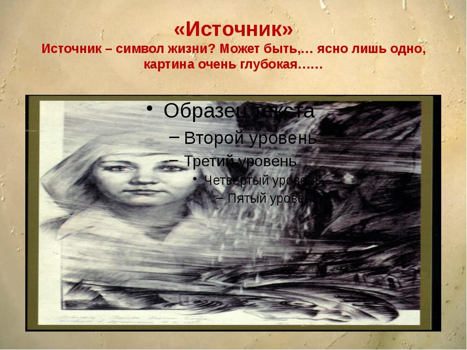 «Источник» Источник – символ жизни? Может быть,… ясно лишь одно, картина оче...