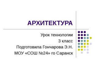 АРХИТЕКТУРА Урок технологии 3 класс Подготовила Гончарова Э.Н. МОУ «СОШ №24»