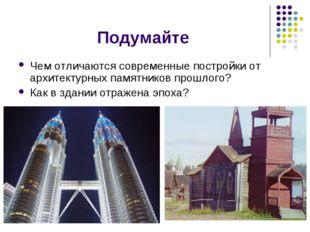 Подумайте Чем отличаются современные постройки от архитектурных памятников пр