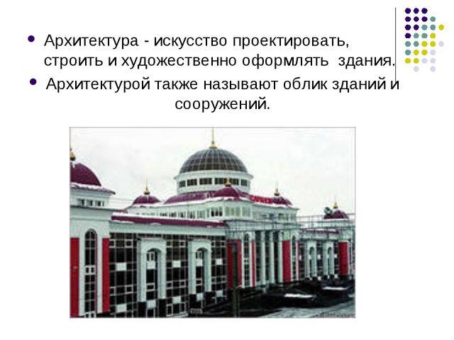 Архитектура - искусство проектировать, строить и художественно оформлять здан...