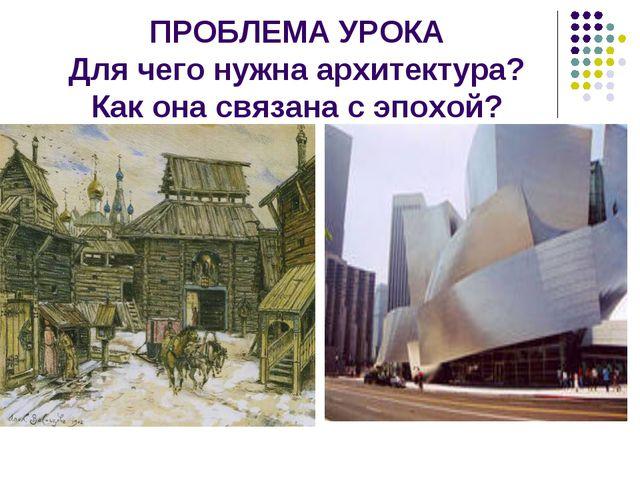 ПРОБЛЕМА УРОКА Для чего нужна архитектура? Как она связана с эпохой?