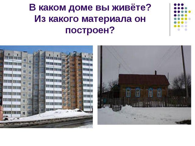 В каком доме вы живёте? Из какого материала он построен?