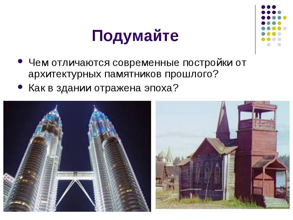 Подумайте Чем отличаются современные постройки от архитектурных памятников пр...